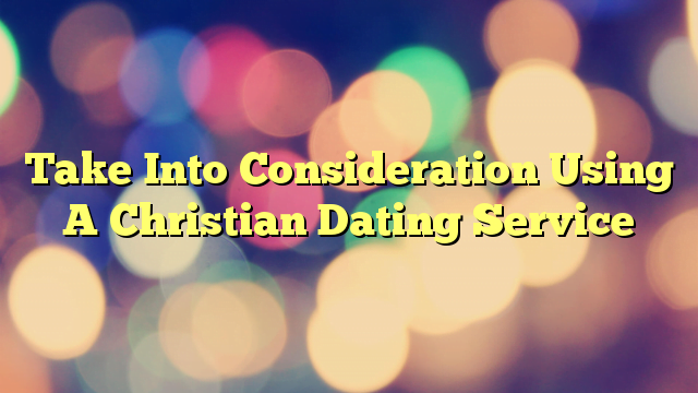 Take Into Consideration Using A Christian Dating Service