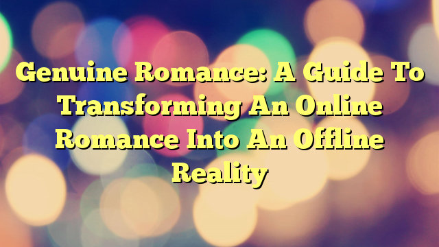 Genuine Romance: A Guide To Transforming An Online Romance Into An Offline Reality