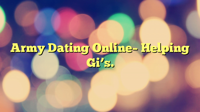 Army Dating Online– Helping Gi's.