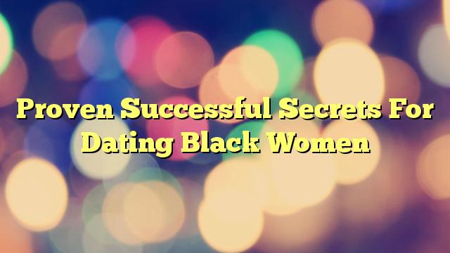 Proven Successful Secrets For Dating Black Women